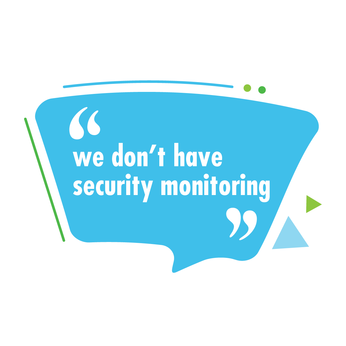 """We don't have security monitoring"""
